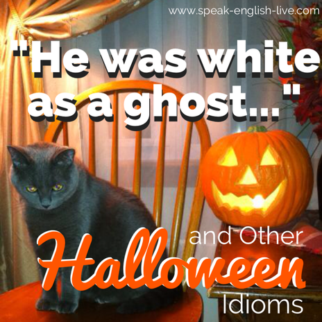 11 Scary (and Not so Scary) Idioms for Halloween  From Sabrina at: www.speak-english-live.com/blog/halloween-idioms