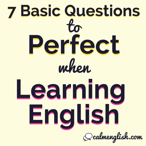 7 basic questions to perfect while learning English. Learn more English and sound more fluent with these questions. From Sabrina, Online English tutoring and English coaching at www.calmenglish.com